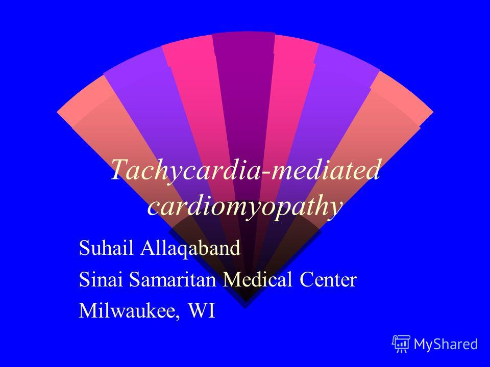 Tachycardia-mediated cardiomyopathy Suhail Allaqaband Sinai Samaritan Medical Center Milwaukee, WI