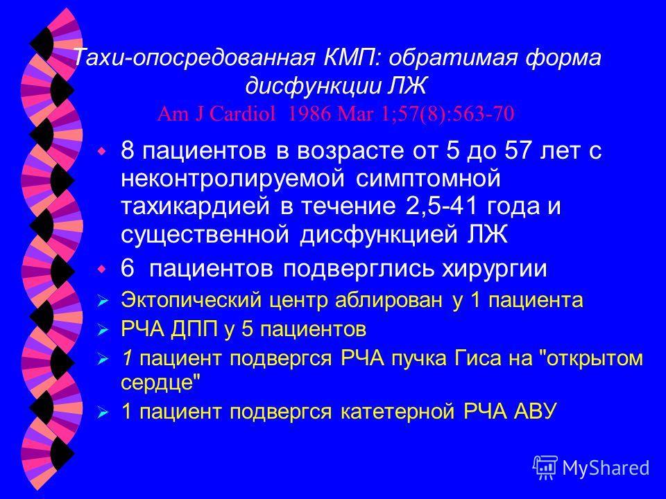 Тахи-опосредованная КМП: обратимая форма дисфункции ЛЖ Am J Cardiol 1986 Mar 1;57(8):563-70 w 8 пациентов в возрасте от 5 до 57 лет с неконтролируемой симптомной тахикардией в течение 2,5-41 года и существенной дисфункцией ЛЖ w 6 пациентов подверглис