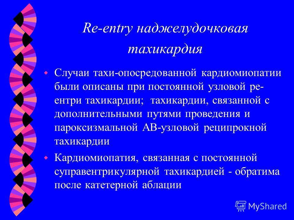 Re-entry наджелудочковая тахикардия Случаи тахи-опосредованной кардиомиопатии были описаны при постоянной узловой ре- ентри тахикардии; тахикардии, связанной с дополнительными путями проведения и пароксизмальной АВ-узловой реципрокной тахикардии w Ка