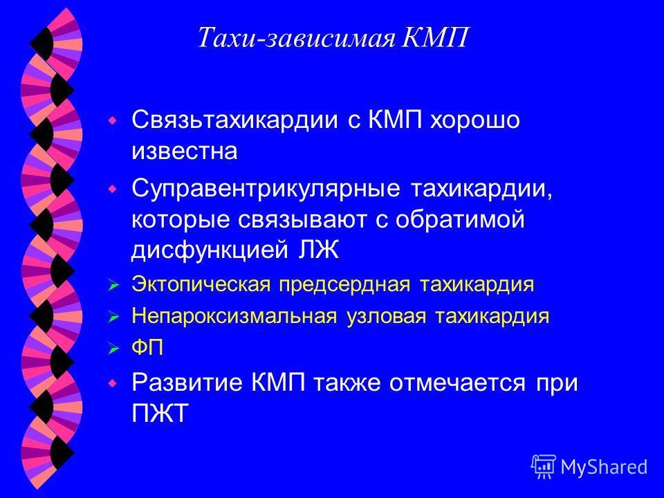 Тахи-зависимая КМП w Связьтахикардии с КМП хорошо известна w Суправентрикулярные тахикардии, которые связывают с обратимой дисфункцией ЛЖ Эктопическая предсердная тахикардия Непароксизмальная узловая тахикардия ФП w Развитие КМП также отмечается при