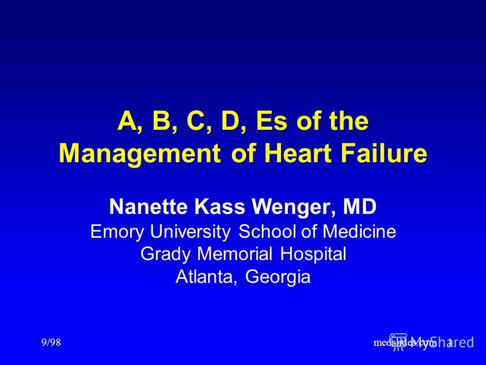 9/98medslides.com1 A, B, C, D, Es of the Management of Heart Failure Nanette Kass Wenger, MD Emory University School of Medicine Grady Memorial Hospital Atlanta, Georgia