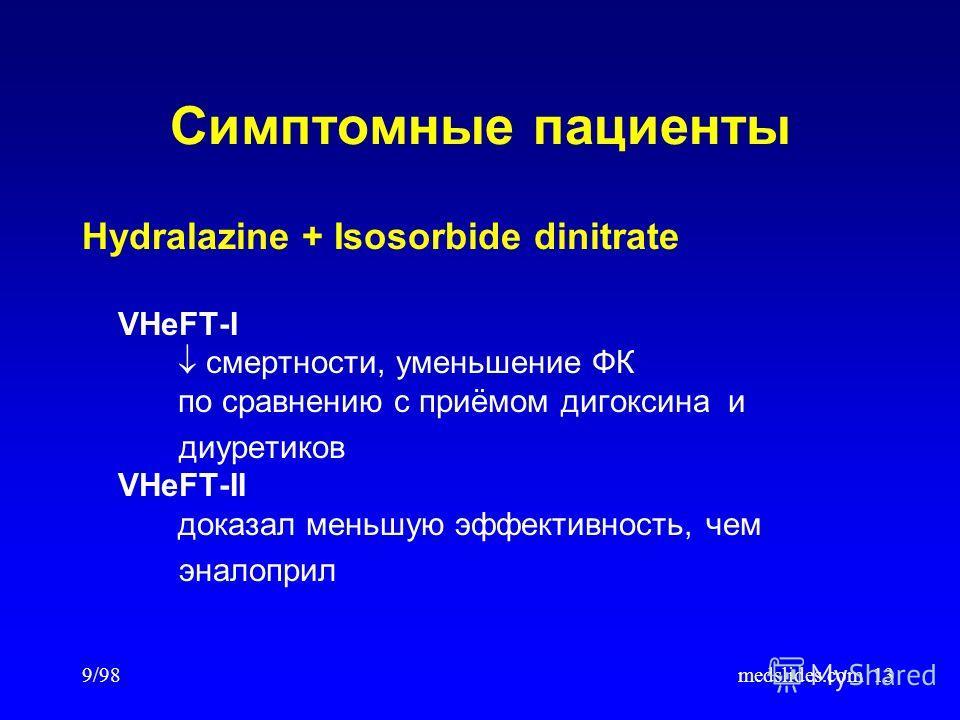 9/98medslides.com13 Симптомные пациенты Hydralazine + Isosorbide dinitrate VHeFT-I смертности, уменьшение ФК по сравнению с приёмом дигоксина и диуретиков VHeFT-II доказал меньшую эффективность, чем эналоприл