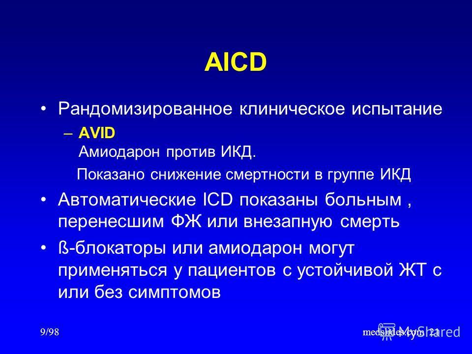 9/98medslides.com21 AICD Рандомизированное клиническое испытание –AVID Амиодарон против ИКД. Показано снижение смертности в группе ИКД Автоматические ICD показаны больным, перенесшим ФЖ или внезапную смерть ß-блокаторы или амиодарон могут применяться