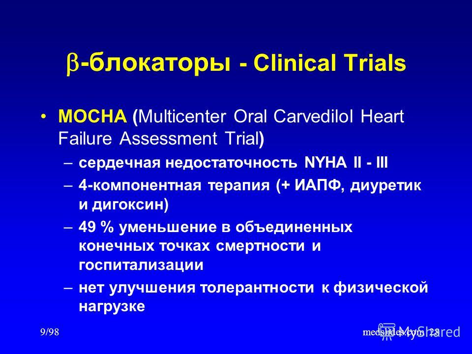 9/98medslides.com28 MOCHA (Multicenter Oral Carvedilol Heart Failure Assessment Trial) –сердечная недостаточность NYHA II - III –4-компонентная терапия (+ ИАПФ, диуретик и дигоксин) –49 % уменьшение в объединенных конечных точках смертности и госпита