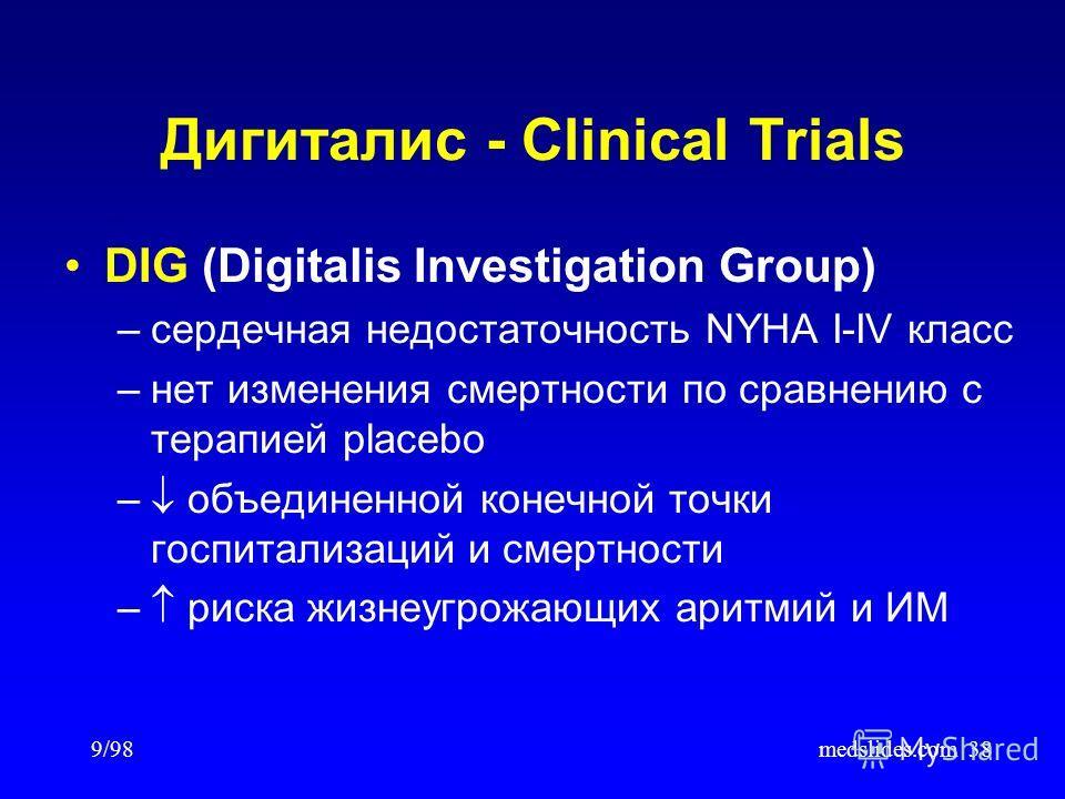9/98medslides.com38 Дигиталис - Clinical Trials DIG (Digitalis Investigation Group) –сердечная недостаточность NYHA I-IV класс –нет изменения смертности по сравнению с терапией placebo – объединенной конечной точки госпитализаций и смертности – риска