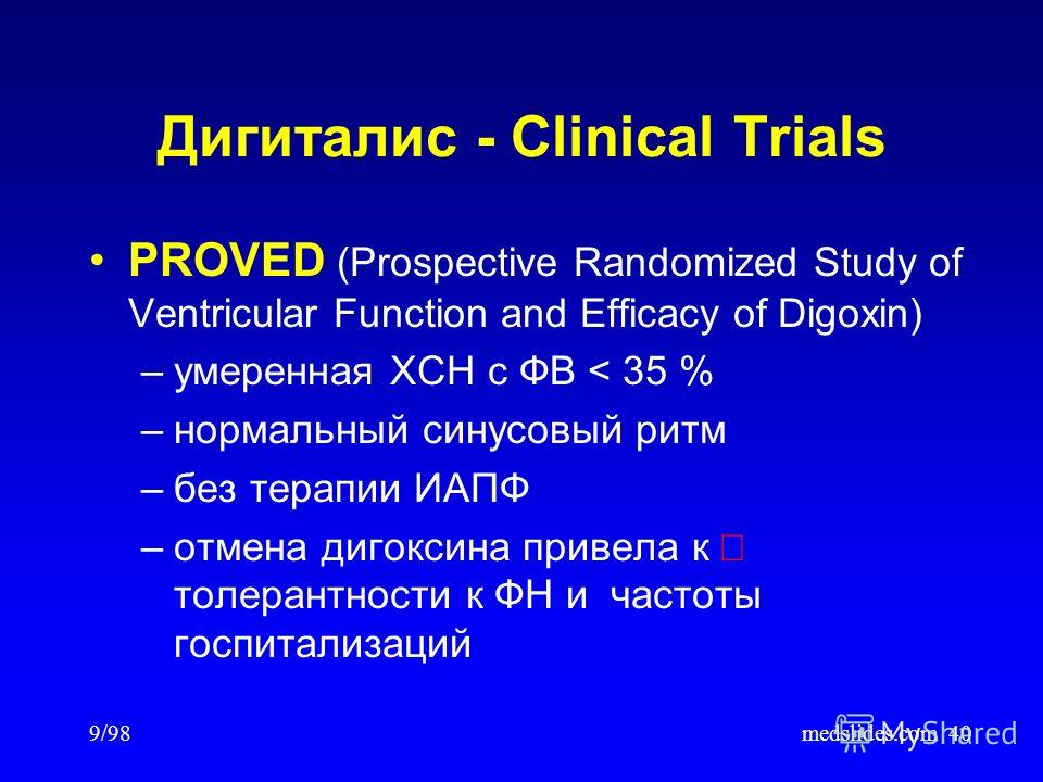 9/98medslides.com40 PROVED (Prospective Randomized Study of Ventricular Function and Efficacy of Digoxin) –умеренная ХСН с ФВ < 35 % –нормальный синусовый ритм –без терапии ИАПФ –отмена дигоксина привела к толерантности к ФН и частоты госпитализаций
