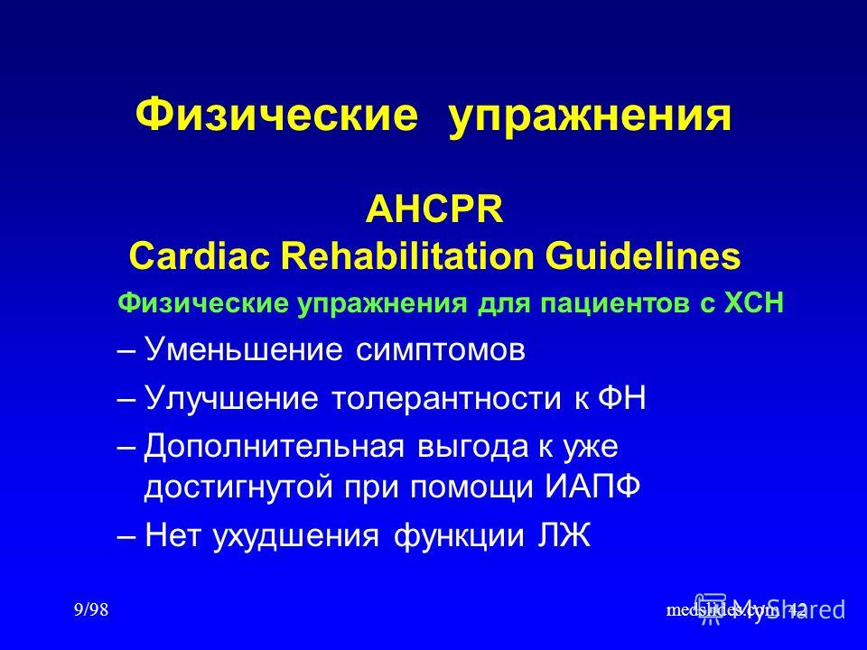9/98medslides.com42 Физические упражнения AHCPR Cardiac Rehabilitation Guidelines Физические упражнения для пациентов с ХСН –Уменьшение симптомов –Улучшение толерантности к ФН –Дополнительная выгода к уже достигнутой при помощи ИАПФ –Нет ухудшения фу