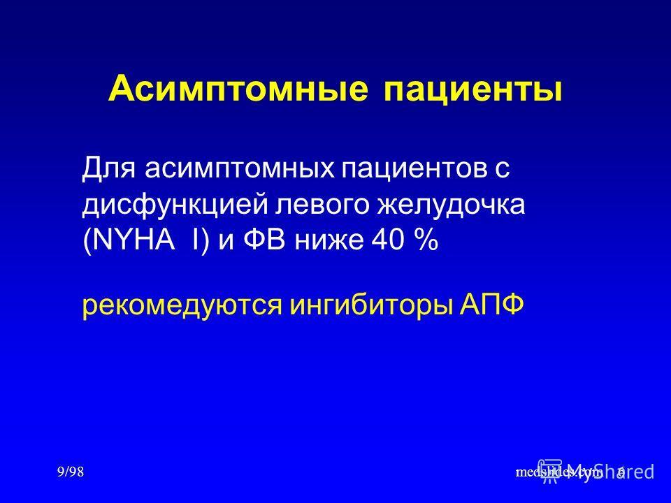 9/98medslides.com6 Асимптомные пациенты Для асимптомных пациентов с дисфункцией левого желудочка (NYHA I) и ФВ ниже 40 % рекомедуются ингибиторы АПФ