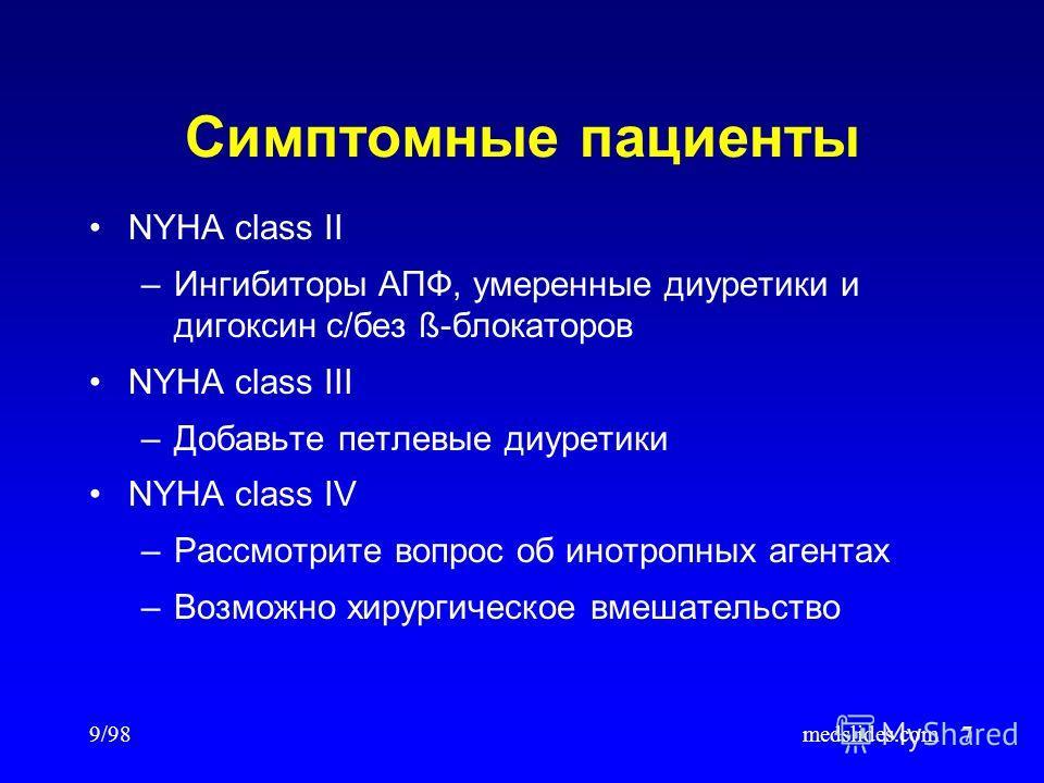 9/98medslides.com7 Симптомные пациенты NYHA class II –Ингибиторы АПФ, умеренные диуретики и дигоксин с/без ß-блокаторов NYHA class III –Добавьте петлевые диуретики NYHA class IV –Рассмотрите вопрос об инотропных агентах –Возможно хирургическое вмешат