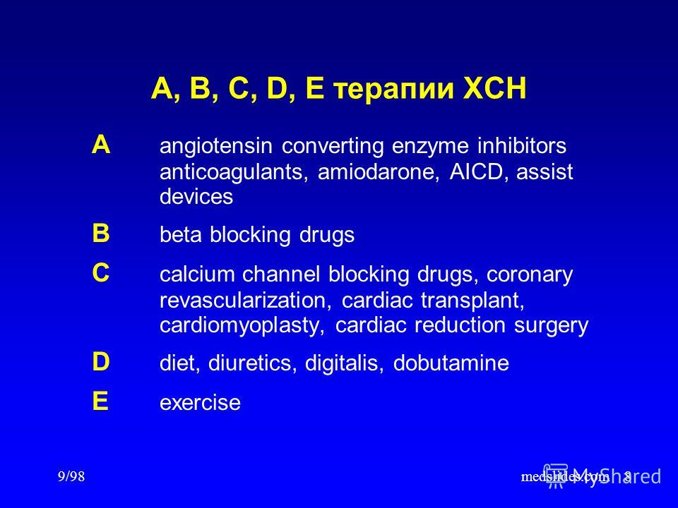 9/98medslides.com8 A, B, C, D, E терапии ХСН A angiotensin converting enzyme inhibitors anticoagulants, amiodarone, AICD, assist devices B beta blocking drugs C calcium channel blocking drugs, coronary revascularization, cardiac transplant, cardiomyo