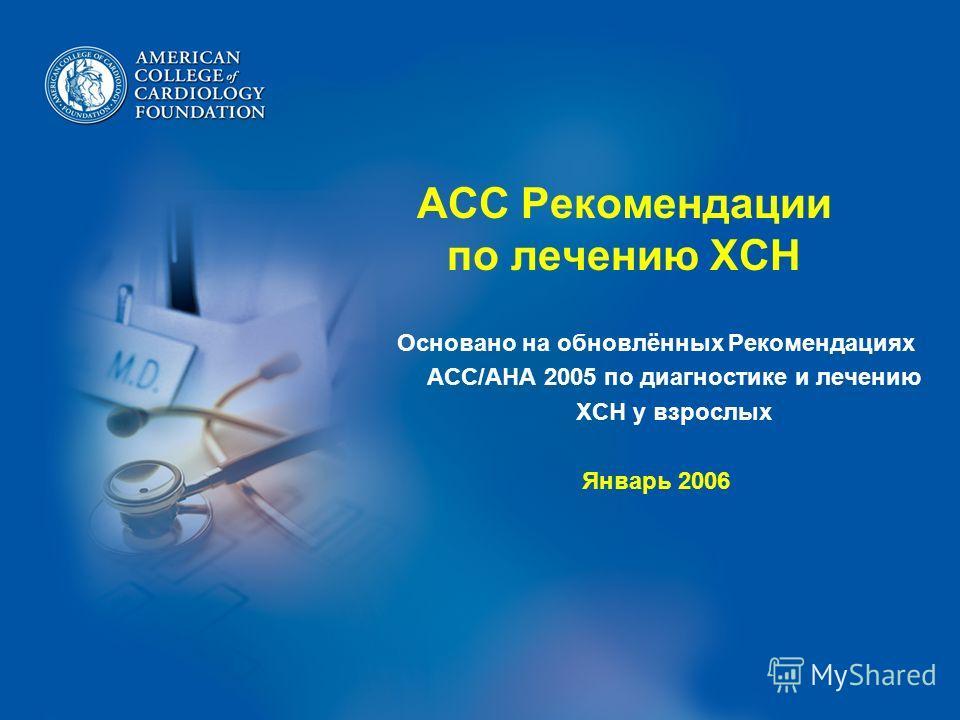 ACC Рекомендации по лечению ХСН Основано на обновлённых Рекомендациях ACC/AHA 2005 по диагностике и лечению ХСН у взрослых Январь 2006