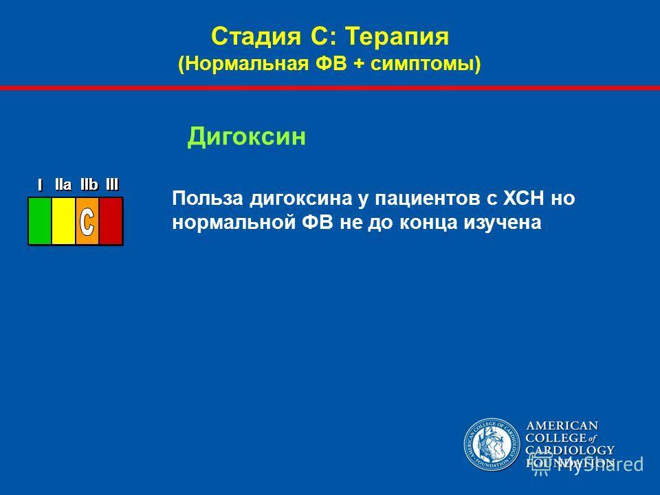 Польза дигоксина у пациентов с ХСН но нормальной ФВ не до конца изучена Дигоксин Стадия С: Терапия (Нормальная ФВ + симптомы)