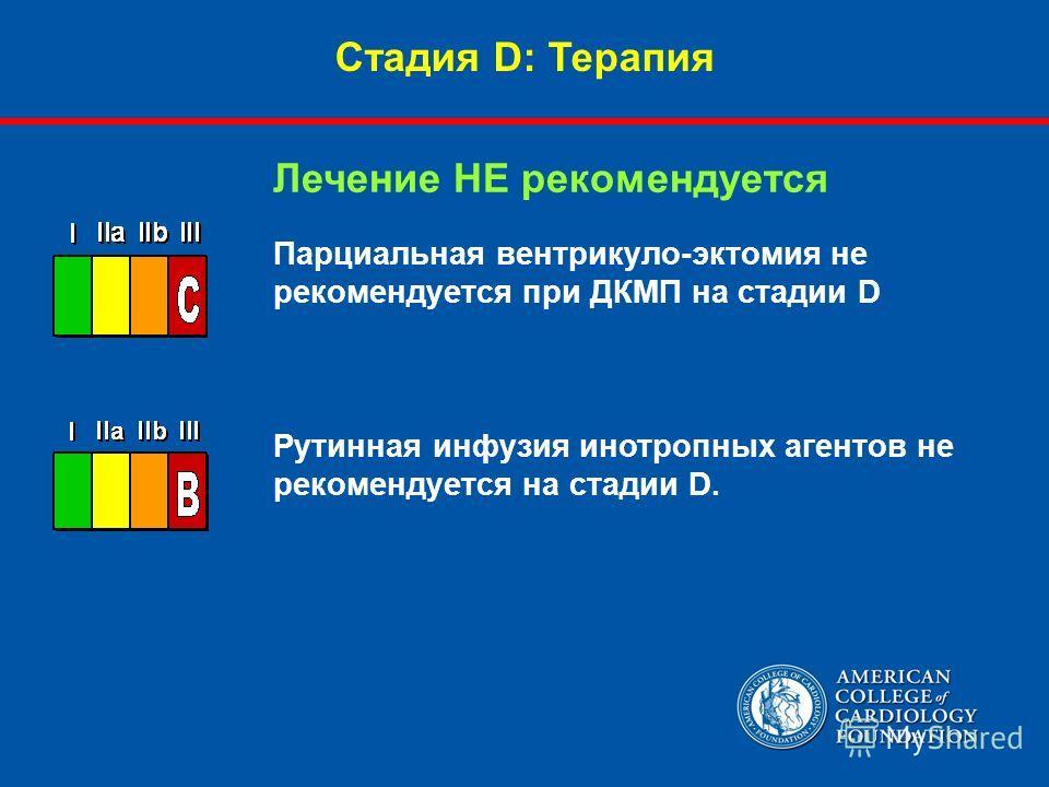 Парциальная вентрикуло-эктомия не рекомендуется при ДКМП на стадии D Рутинная инфузия инотропных агентов не рекомендуется на стадии D. Лечение НЕ рекомендуется Стадия D: Терапия