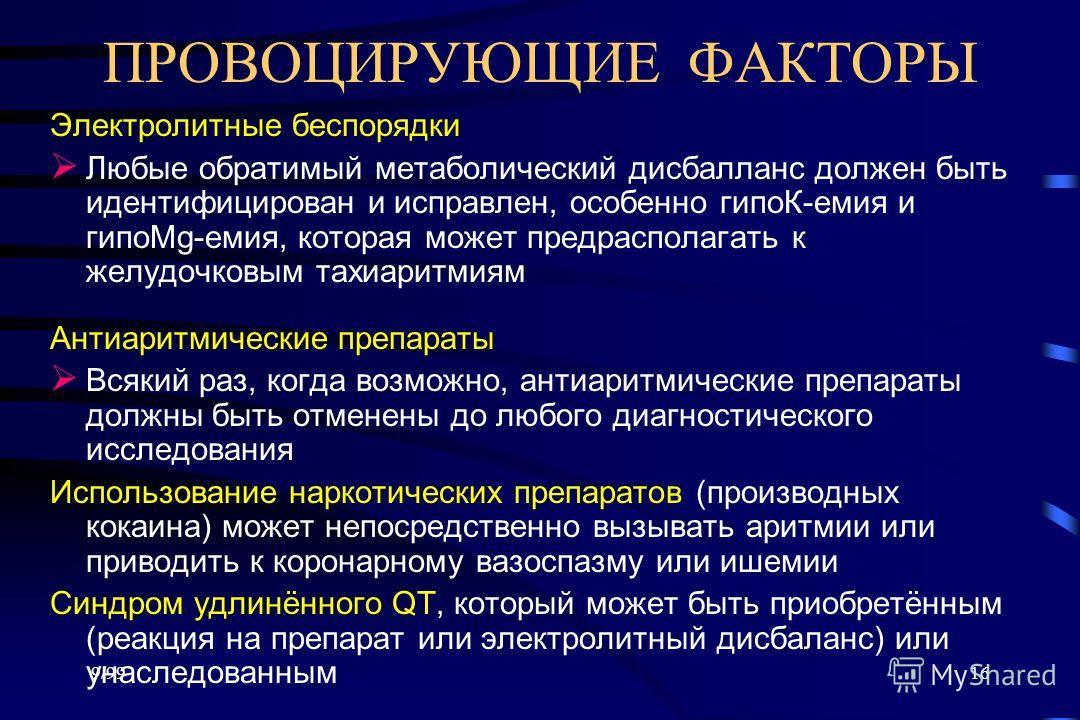 9/9916 ПРОВОЦИРУЮЩИЕ ФАКТОРЫ Электролитные беспорядки Любые обратимый метаболический дисбалланс должен быть идентифицирован и исправлен, особенно гипоК-емия и гипоMg-емия, которая может предрасполагать к желудочковым тахиаритмиям Антиаритмические пре