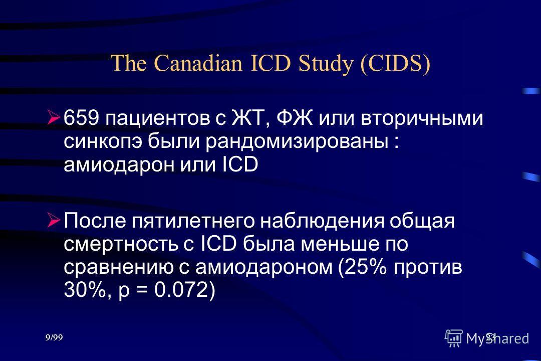 9/9923 The Canadian ICD Study (CIDS) 659 пациентов с ЖТ, ФЖ или вторичными синкопэ были рандомизированы : амиодарон или ICD После пятилетнего наблюдения общая смертность с ICD была меньше по сравнению с амиодароном (25% против 30%, p = 0.072)
