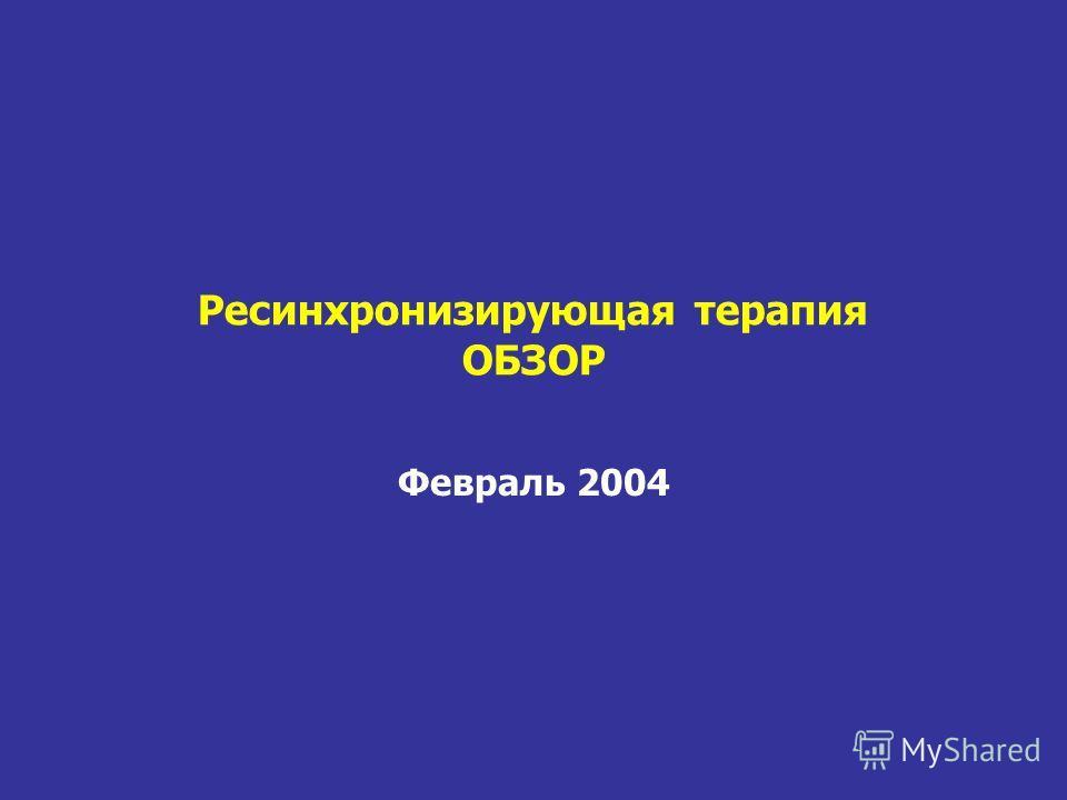 Ресинхронизирующая терапия ОБЗОР Февраль 2004