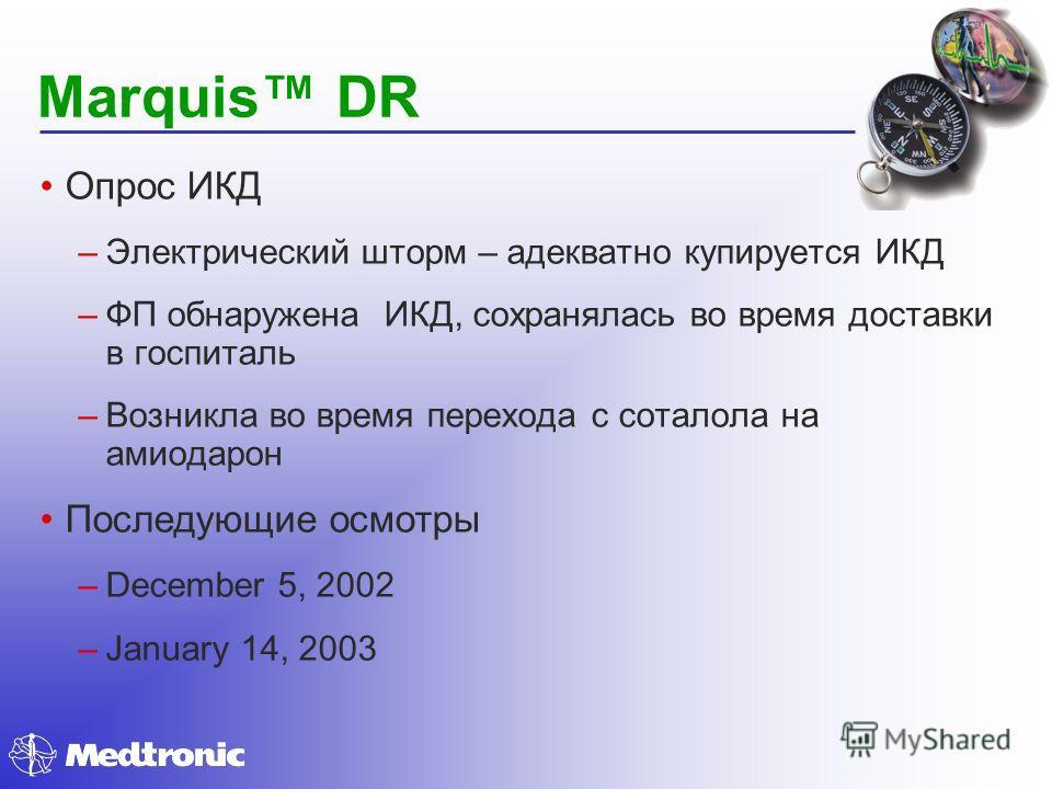 Marquis DR Опрос ИКД –Электрический шторм – адекватно купируется ИКД –ФП обнаружена ИКД, сохранялась во время доставки в госпиталь –Возникла во время перехода с соталола на амиодарон Последующие осмотры –December 5, 2002 –January 14, 2003