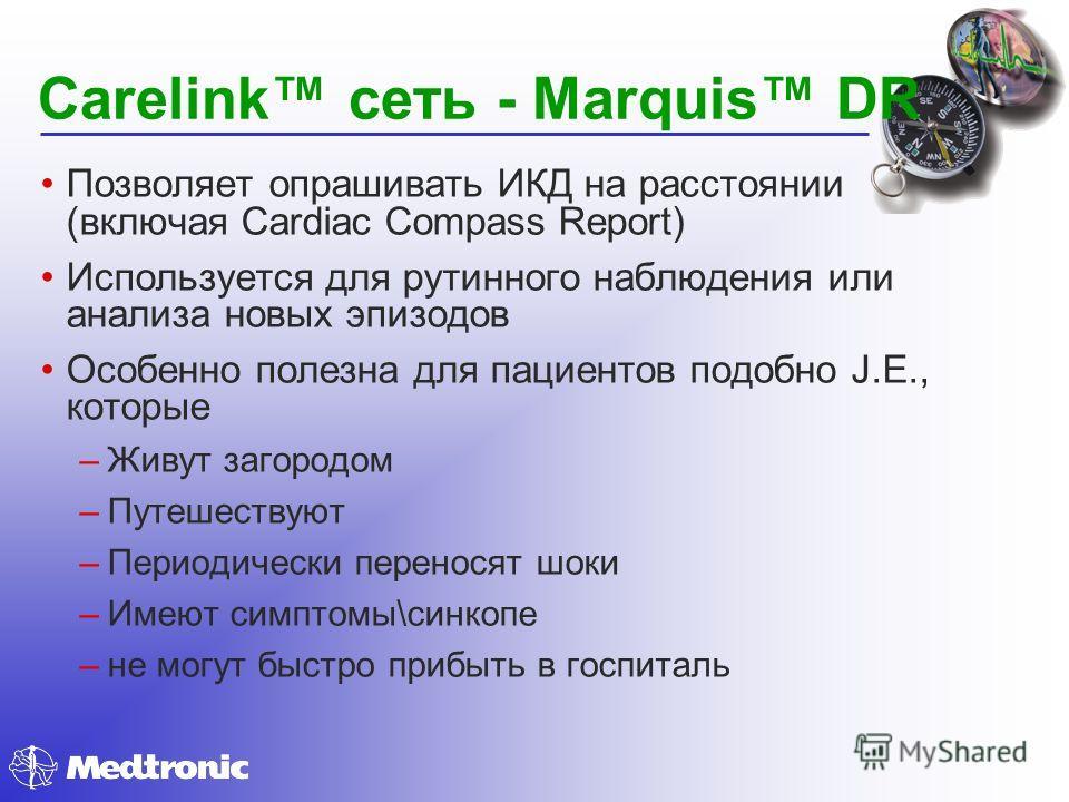 Carelink сеть - Marquis DR Позволяет опрашивать ИКД на расстоянии (включая Cardiac Compass Report) Используется для рутинного наблюдения или анализа новых эпизодов Особенно полезна для пациентов подобно J.E., которые –Живут загородом –Путешествуют –П