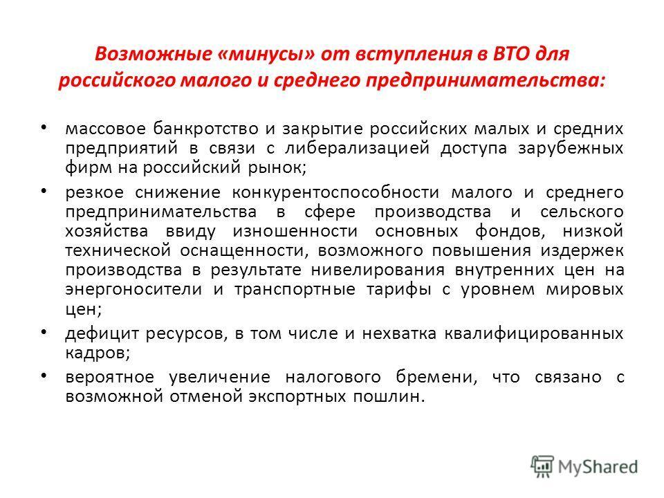 Возможные «минусы» от вступления в ВТО для российского малого и среднего предпринимательства: массовое банкротство и закрытие российских малых и средних предприятий в связи с либерализацией доступа зарубежных фирм на российский рынок; резкое снижение