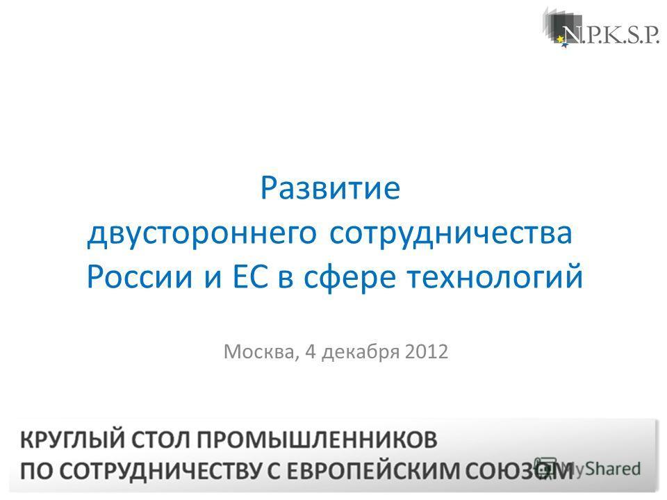 Москва, 4 декабря 2012 Развитие двустороннего сотрудничества России и ЕС в сфере технологий