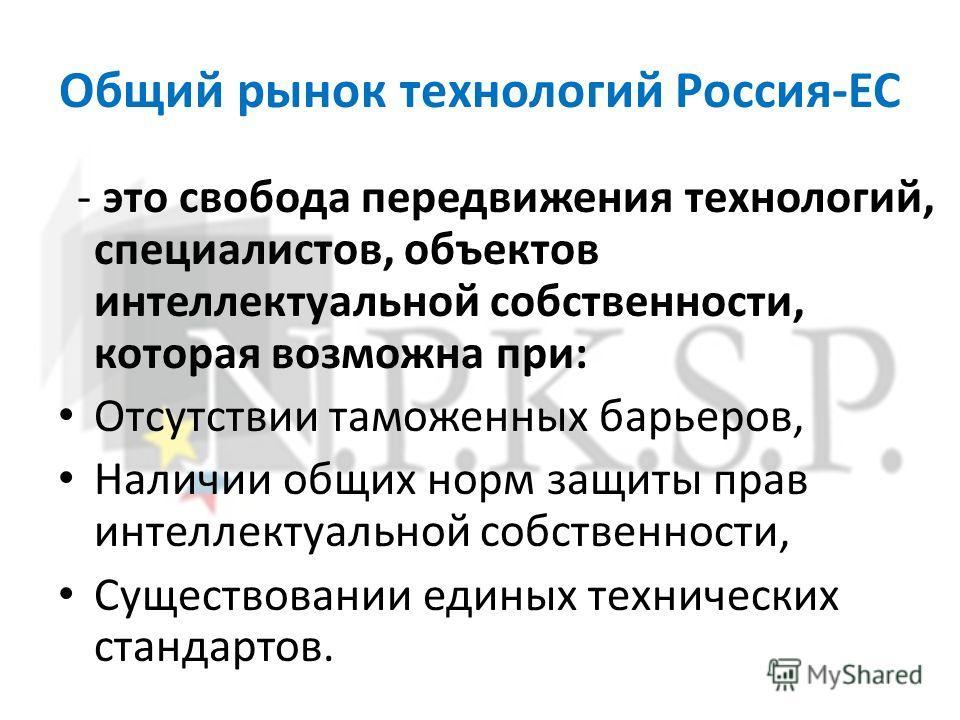 Общий рынок технологий Россия-ЕС - это свобода передвижения технологий, специалистов, объектов интеллектуальной собственности, которая возможна при: Отсутствии таможенных барьеров, Наличии общих норм защиты прав интеллектуальной собственности, Сущест