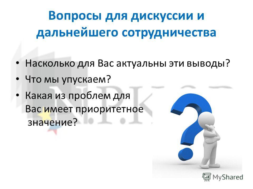 Вопросы для дискуссии и дальнейшего сотрудничества Насколько для Вас актуальны эти выводы? Что мы упускаем? Какая из проблем для Вас имеет приоритетное значение?
