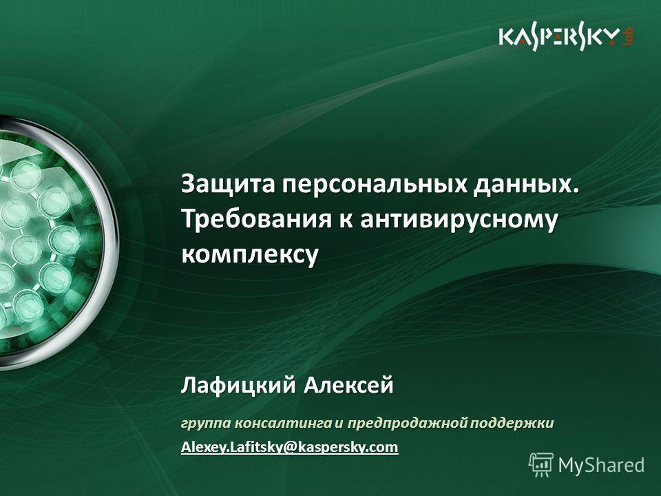 Защита персональных данных. Требования к антивирусному комплексу Лафицкий Алексей группа консалтинга и предпродажной поддержки Alexey.Lafitsky@kaspersky.com