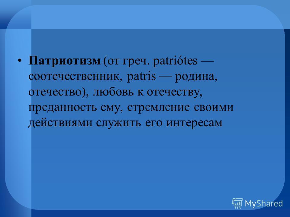 Патриотизм (от греч. patriótes соотечественник, patrís родина, отечество), любовь к отечеству, преданность ему, стремление своими действиями служить его интересам