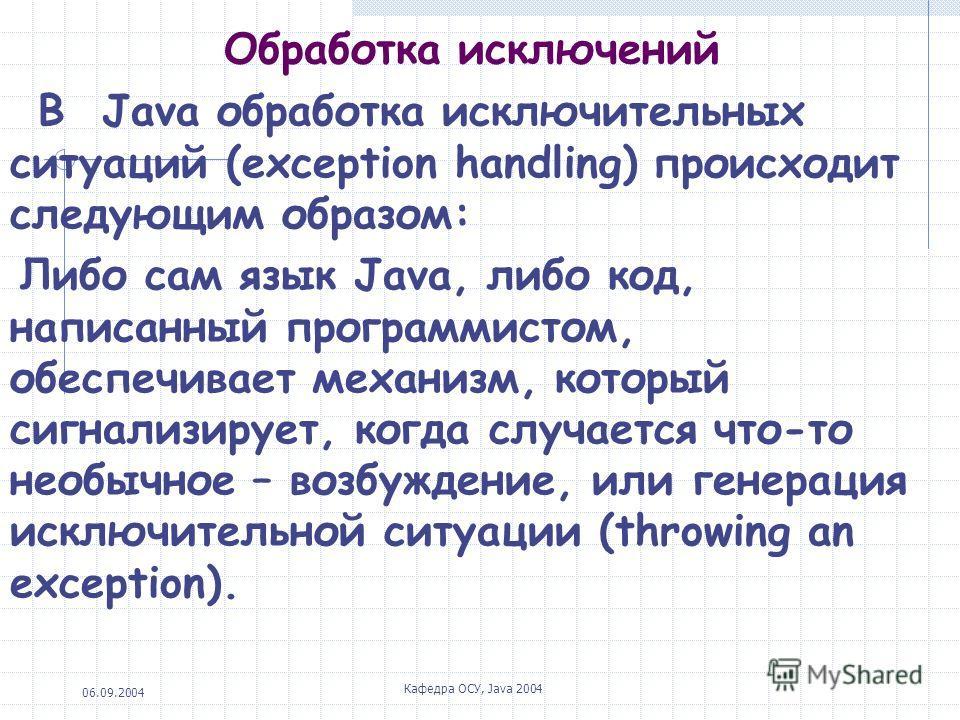 06.09.2004 Кафедра ОСУ, Java 2004 Обработка исключений В Java обработка исключительных ситуаций (exception handling) происходит следующим образом: Либо сам язык Java, либо код, написанный программистом, обеспечивает механизм, который сигнализирует, к