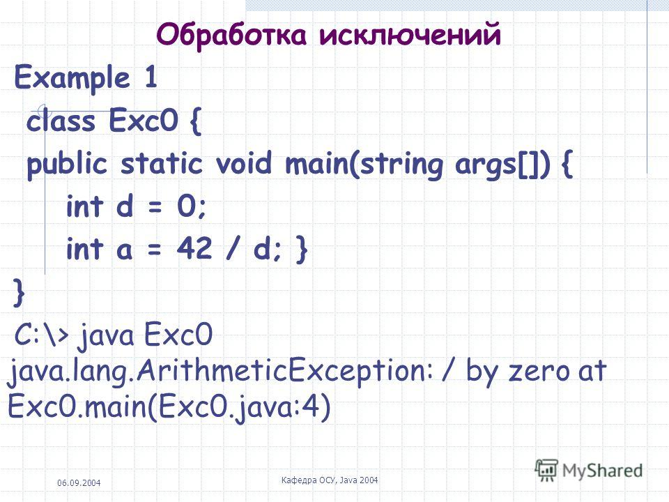 06.09.2004 Кафедра ОСУ, Java 2004 Обработка исключений Example 1 class Exc0 { public static void main(string args[]) { int d = 0; int a = 42 / d; } } С:\> java Exc0 java.lang.ArithmeticException: / by zero at Exc0.main(Exc0.java:4)