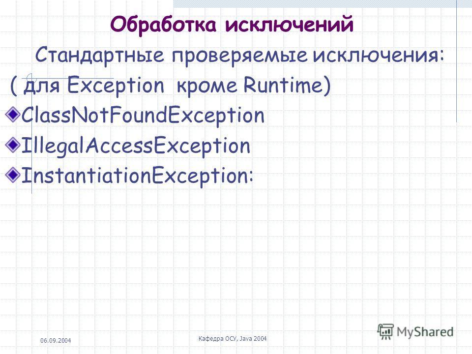 06.09.2004 Кафедра ОСУ, Java 2004 Обработка исключений Стандартные проверяемые исключения: ( для Exception кроме Runtime) ClassNotFoundException IllegalAccessException InstantiationException: