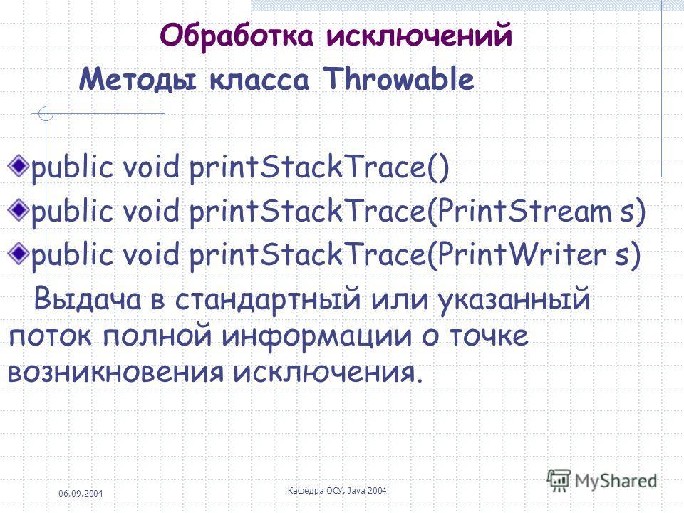 06.09.2004 Кафедра ОСУ, Java 2004 Обработка исключений Методы класса Throwable public void printStackTrace() public void printStackTrace(PrintStream s) public void printStackTrace(PrintWriter s) Выдача в стандартный или указанный поток полной информа