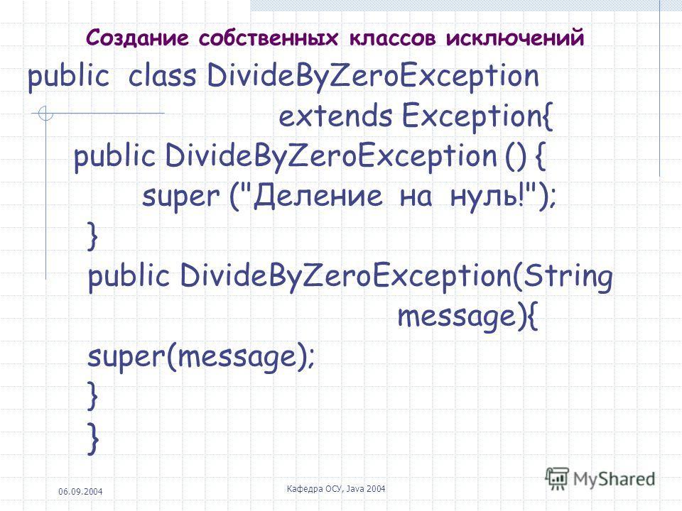 06.09.2004 Кафедра ОСУ, Java 2004 Создание собственных классов исключений public class DivideByZeroException extends Exception{ public DivideByZeroException () { super (