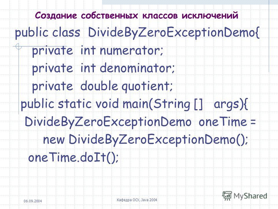 06.09.2004 Кафедра ОСУ, Java 2004 Создание собственных классов исключений public class DivideByZeroExceptionDemo{ private int numerator; private int denominator; private double quotient; public static void main(String [] args){ DivideByZeroExceptionD