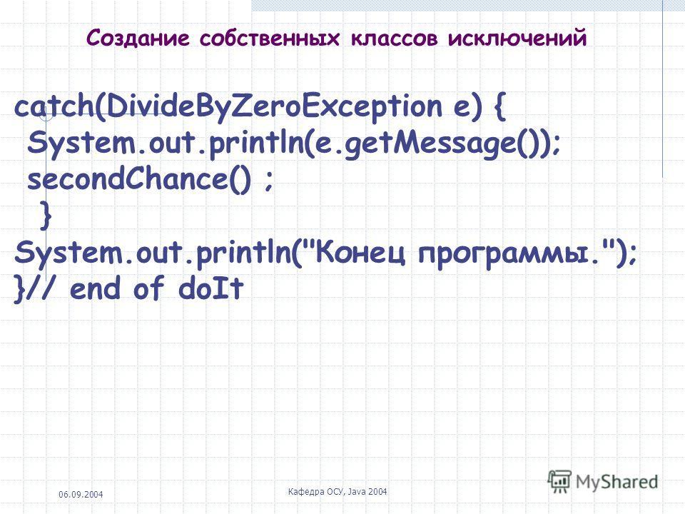06.09.2004 Кафедра ОСУ, Java 2004 Создание собственных классов исключений catch(DivideByZeroException e) { System.out.println(e.getMessage()); secondChance() ; } System.out.println(Конец программы.); }// end of doIt