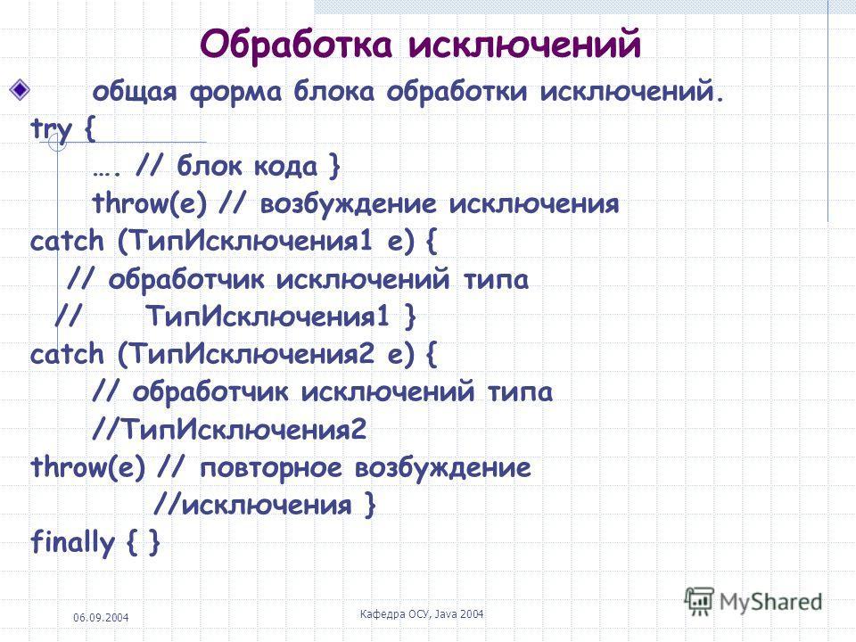 06.09.2004 Кафедра ОСУ, Java 2004 Обработка исключений общая форма блока обработки исключений. try { …. // блок кода } throw(e) // возбуждение исключения catch (ТипИсключения1 е) { // обработчик исключений типа // ТипИсключения1 } catch (ТипИсключени