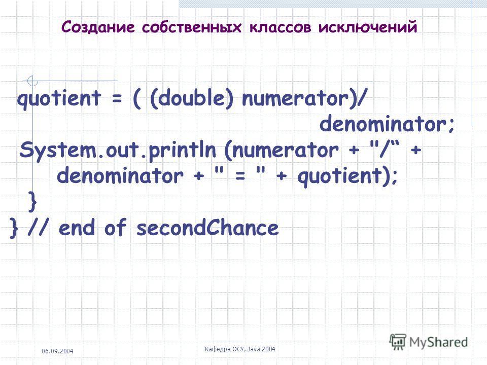 06.09.2004 Кафедра ОСУ, Java 2004 Создание собственных классов исключений quotient = ( (double) numerator)/ denominator; System.out.println (numerator + / + denominator +  =  + quotient); } } // end of secondChance