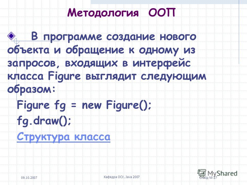 09.10.2007 Кафедра ОСУ, Java 2007 Слайд 27 Методология ООП В программе создание нового объекта и обращение к одному из запросов, входящих в интерфейс класса Figure выглядит следующим образом: Figure fg = new Figure(); fg.draw(); Структура класса