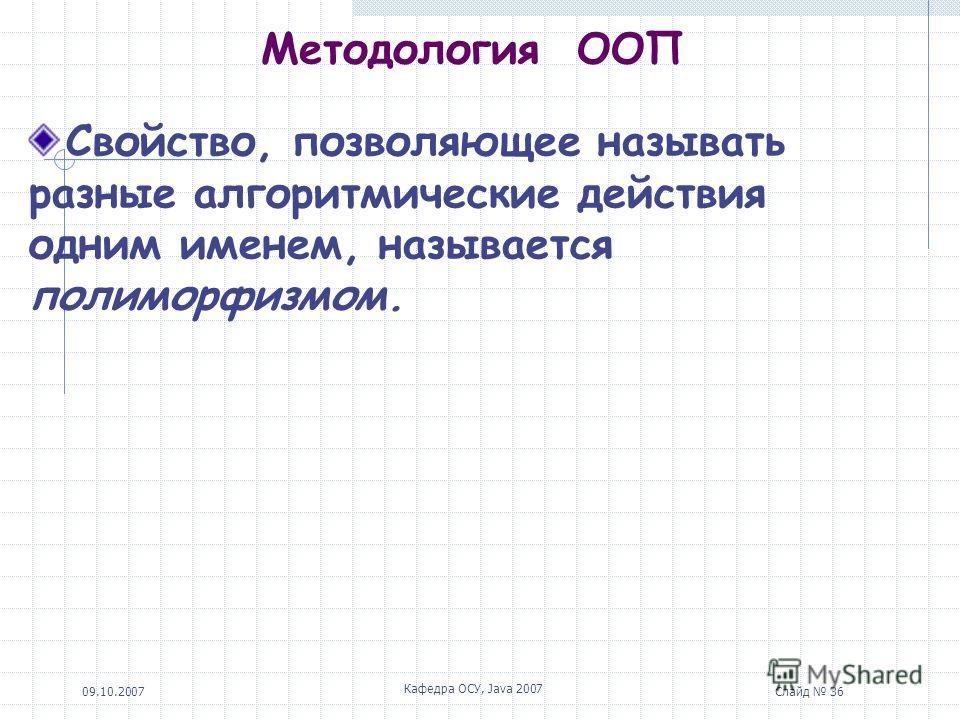 09.10.2007 Кафедра ОСУ, Java 2007 Слайд 36 Методология ООП Свойство, позволяющее называть разные алгоритмические действия одним именем, называется полиморфизмом.