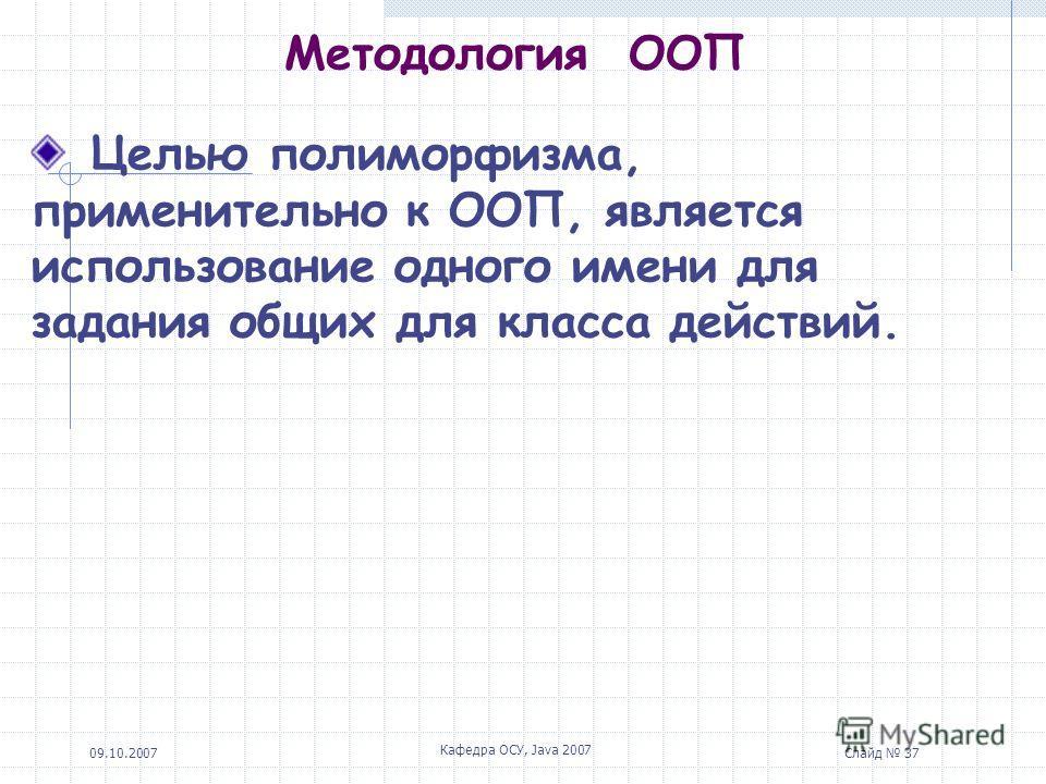 09.10.2007 Кафедра ОСУ, Java 2007 Слайд 37 Методология ООП Целью полиморфизма, применительно к ООП, является использование одного имени для задания общих для класса действий.