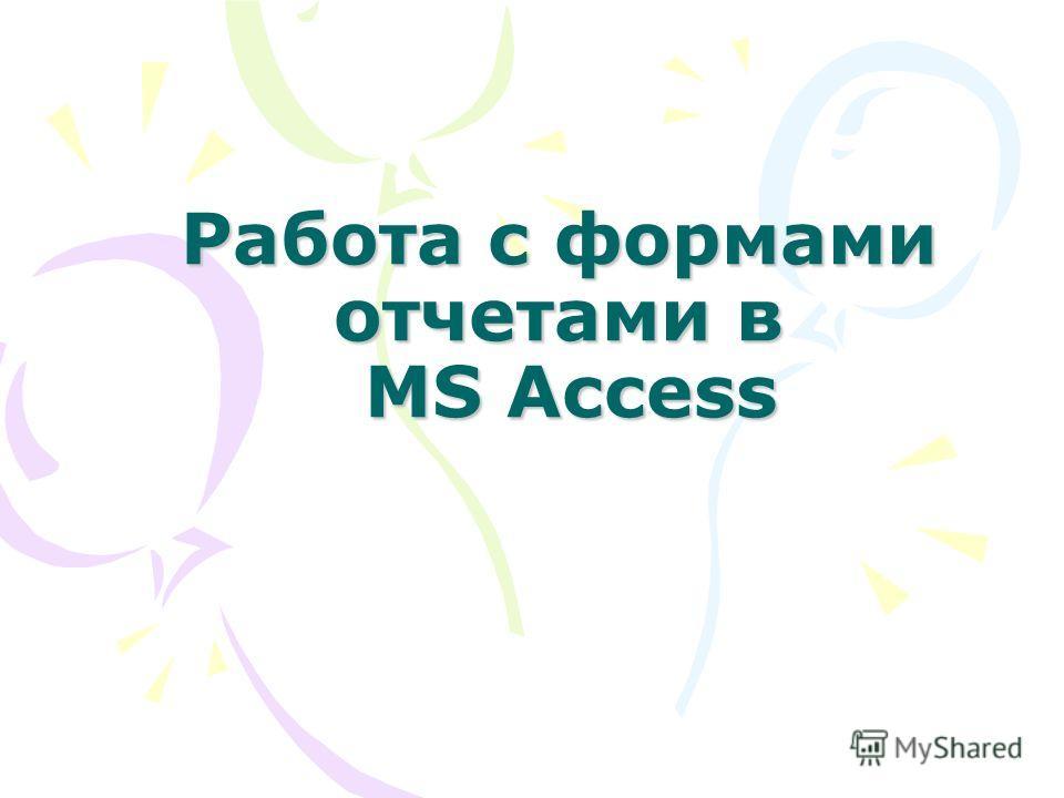 Работа с формами отчетами в MS Access