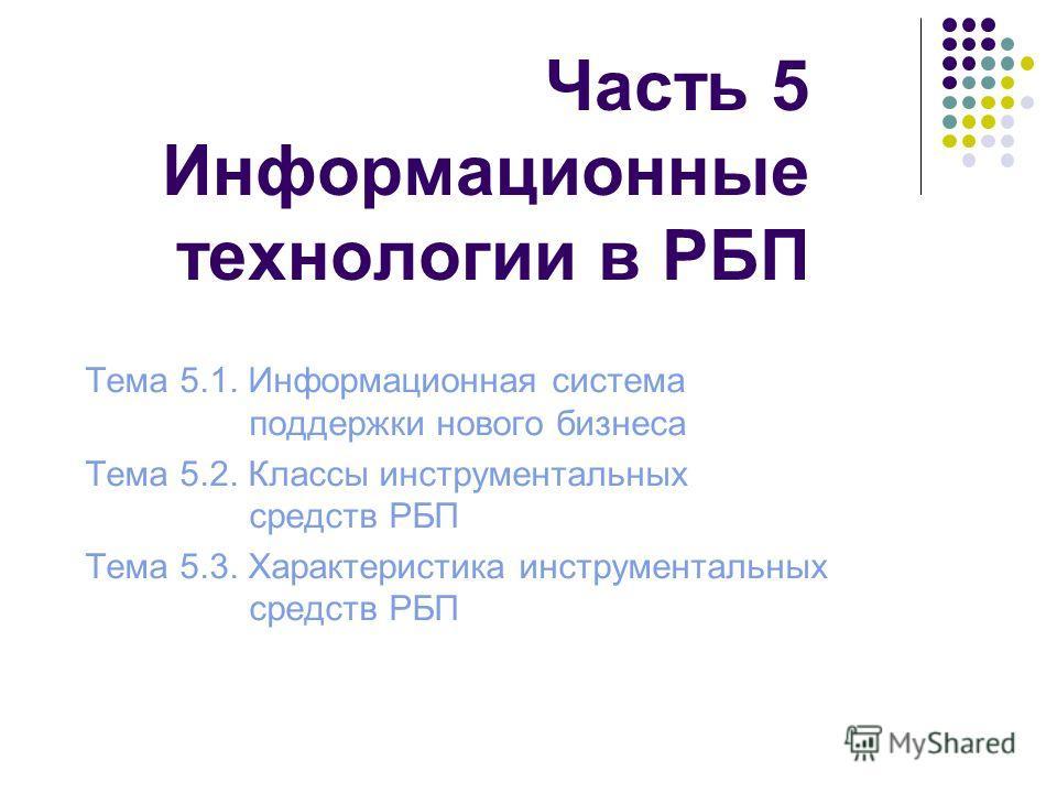 Часть 5 Информационные технологии в РБП Тема 5.1. Информационная система поддержки нового бизнеса Тема 5.2. Классы инструментальных средств РБП Тема 5.3. Характеристика инструментальных средств РБП