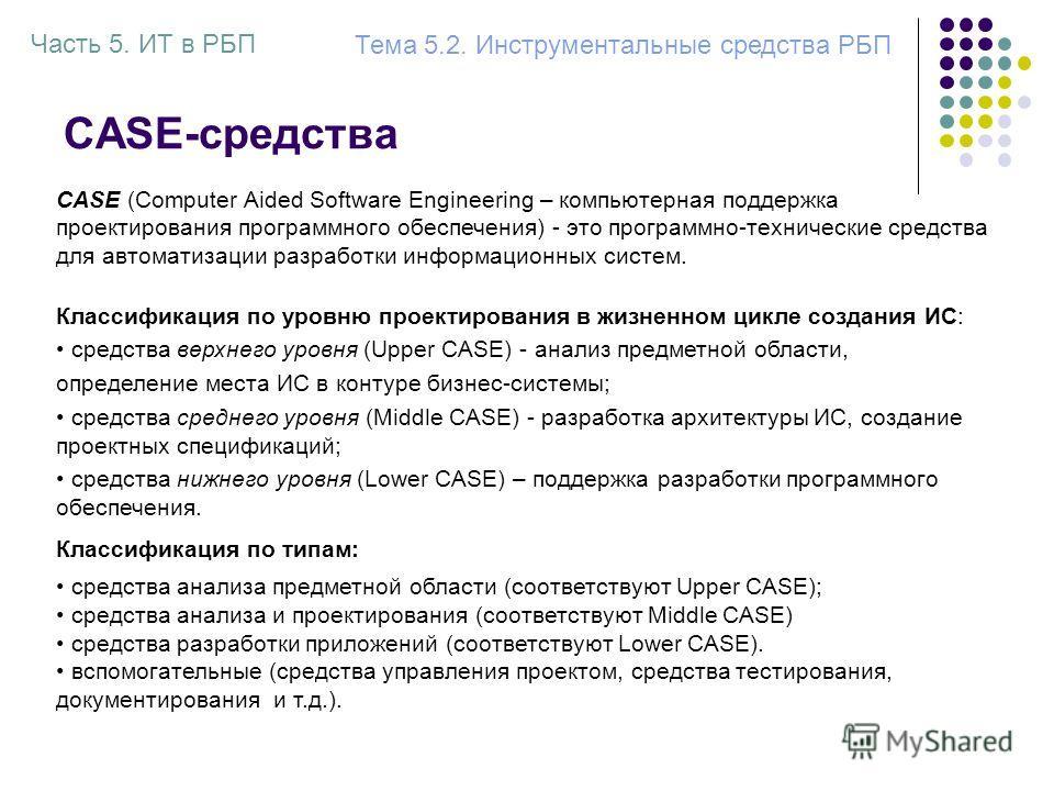 CASE-средства Классификация по уровню проектирования в жизненном цикле создания ИС: средства верхнего уровня (Upper CASE) - анализ предметной области, определение места ИС в контуре бизнес-системы; средства среднего уровня (Middle CASE) - разработка