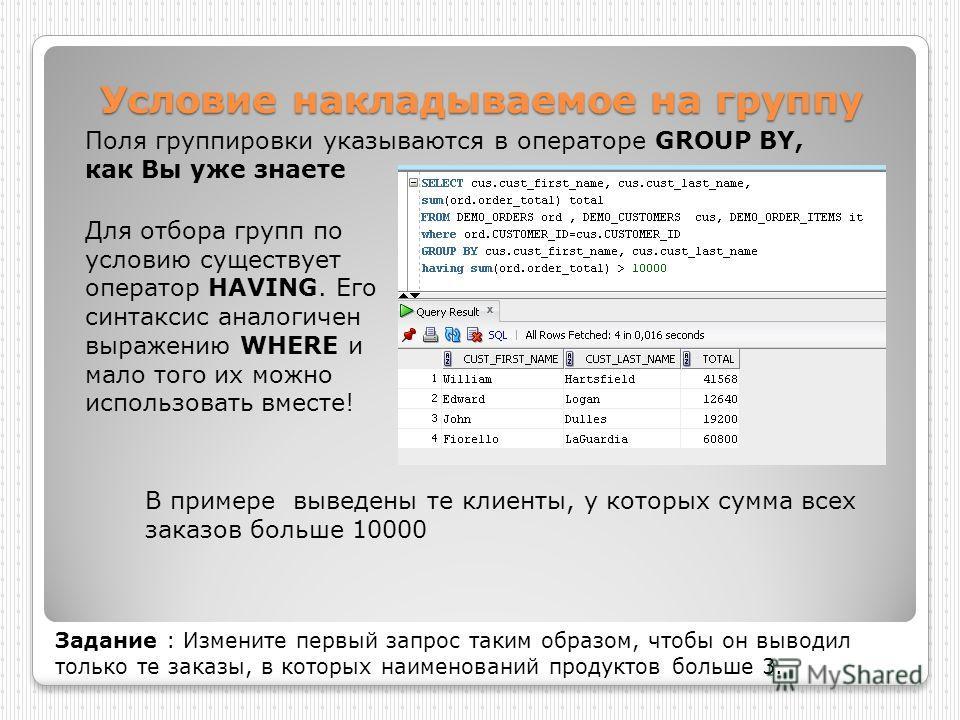 Условие накладываемое на группу Поля группировки указываются в операторе GROUP BY, как Вы уже знаете В примере выведены те клиенты, у которых сумма всех заказов больше 10000 Задание : Измените первый запрос таким образом, чтобы он выводил только те з