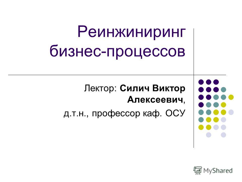 Реинжиниринг бизнес-процессов Лектор: Силич Виктор Алексеевич, д.т.н., профессор каф. ОСУ