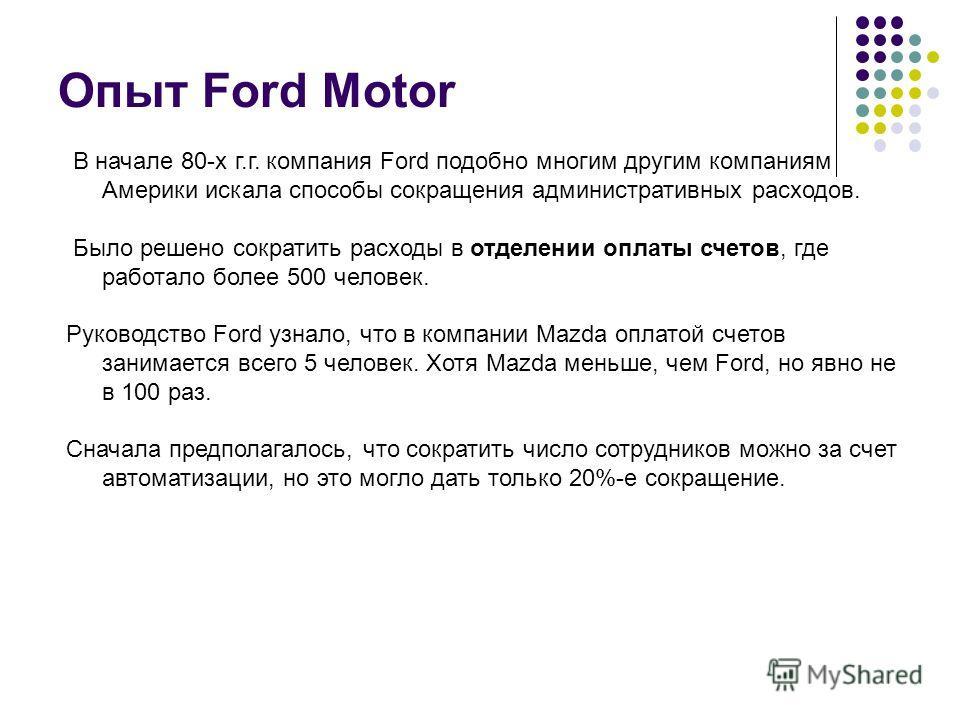 Опыт Ford Motor В начале 80-х г.г. компания Ford подобно многим другим компаниям Америки искала способы сокращения административных расходов. Было решено сократить расходы в отделении оплаты счетов, где работало более 500 человек. Руководство Ford уз