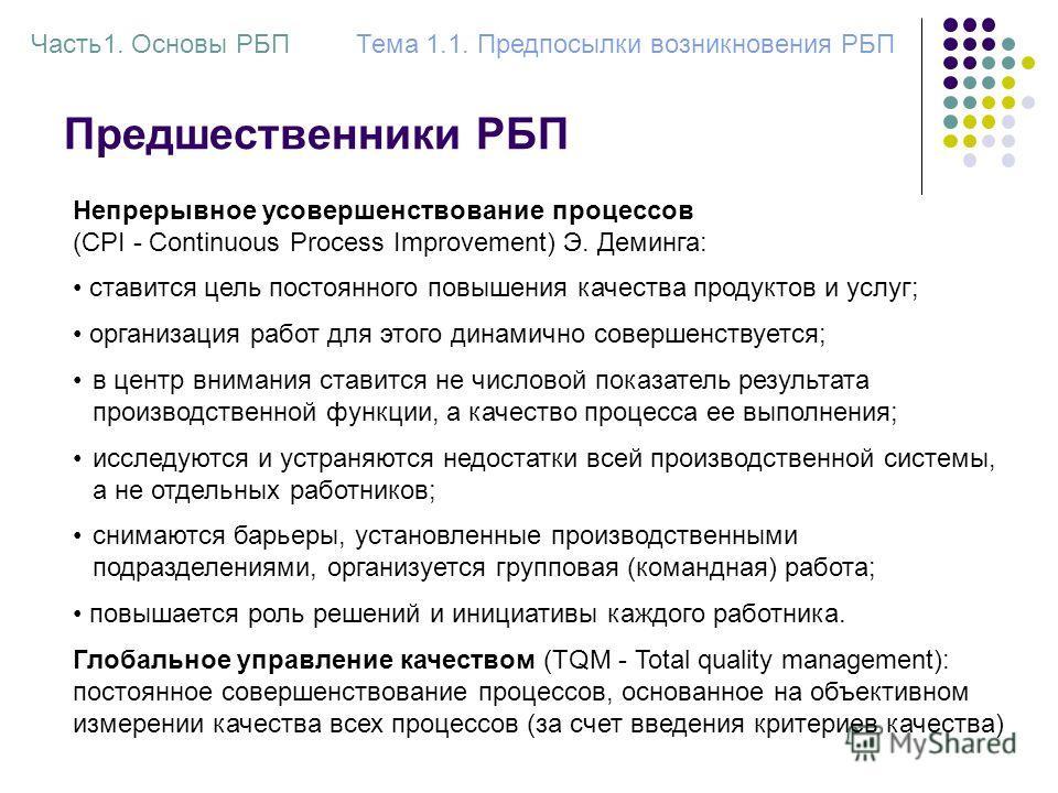 Предшественники РБП Часть1. Основы РБПТема 1.1. Предпосылки возникновения РБП Глобальное управление качеством (TQM - Total quality management): постоянное совершенствование процессов, основанное на объективном измерении качества всех процессов (за сч