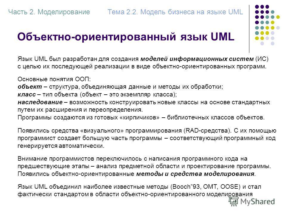 Объектно-ориентированный язык UML Язык UML был разработан для создания моделей информационных систем (ИС) с целью их последующей реализации в виде объектно-ориентированных программ. Часть 2. МоделированиеТема 2.2. Модель бизнеса на языке UML Основные