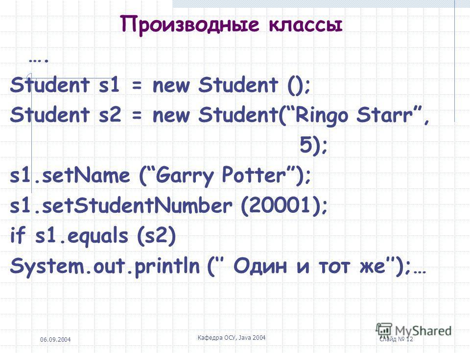 06.09.2004 Кафедра ОСУ, Java 2004 Слайд 12 Производные классы …. Student s1 = new Student (); Student s2 = new Student(Ringo Starr, 5); s1.setName (Garry Potter); s1.setStudentNumber (20001); if s1.equals (s2) System.out.println ( Один и тот же);…