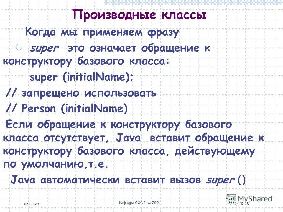 06.09.2004 Кафедра ОСУ, Java 2004 Слайд 18 Производные классы Когда мы применяем фразу super это означает обращение к конструктору базового класса: super (initialName); // запрещено использовать // Person (initialName) Если обращение к конструктору б